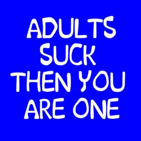 Being An Adult Sucks!